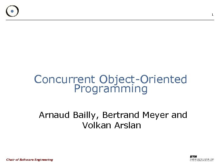 1 Concurrent Object-Oriented Programming Arnaud Bailly, Bertrand Meyer and Volkan Arslan Chair of Software