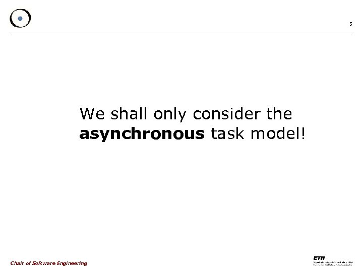 5 We shall only consider the asynchronous task model! Chair of Software Engineering