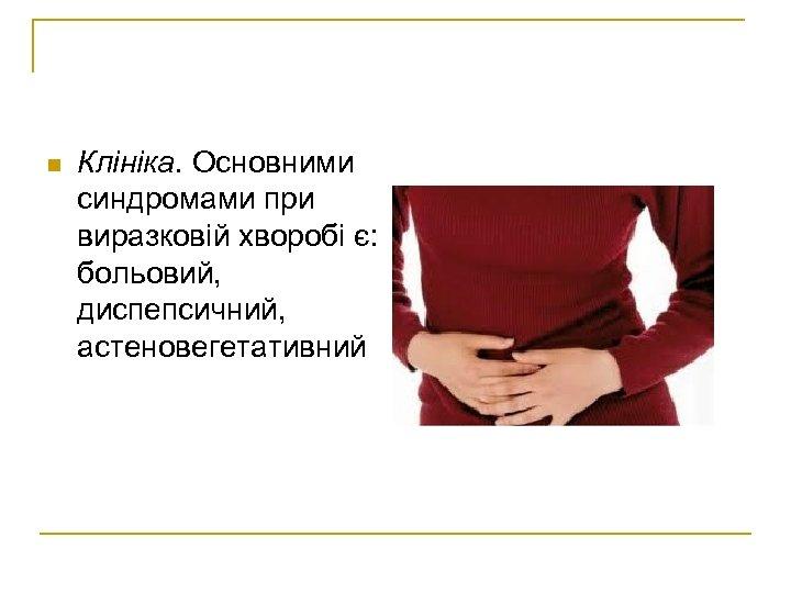 n Клініка. Основними синдромами при виразковій хворобі є: больовий, диспепсичний, астеновегетативний