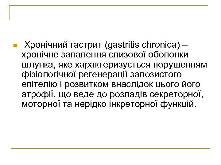 n Хронічний гастрит (gastritis chronica) – хронічне запалення слизової оболонки шлунка, яке характеризується порушенням