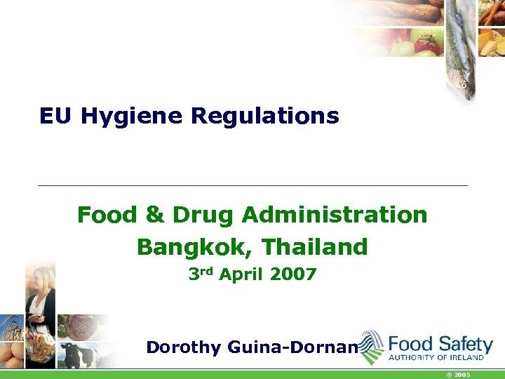EU Hygiene Regulations Food & Drug Administration Bangkok, Thailand 3 rd April 2007 Dorothy