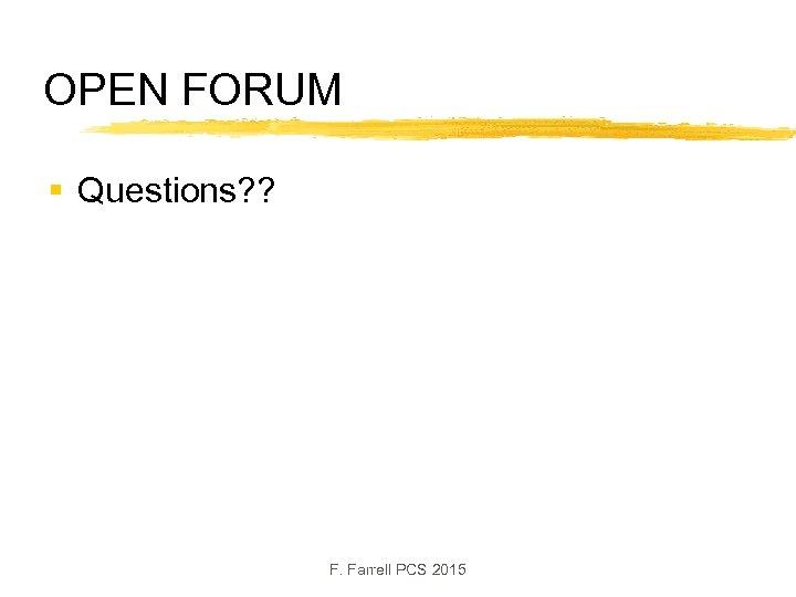 OPEN FORUM § Questions? ? F. Farrell PCS 2015