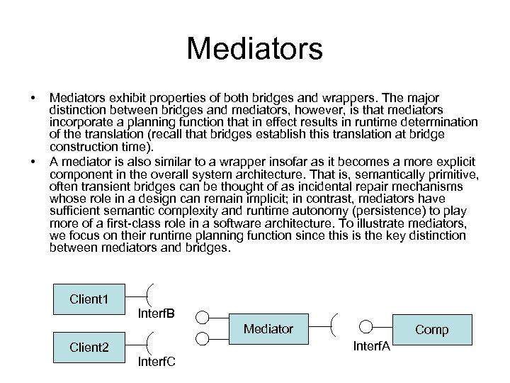 Mediators • • Mediators exhibit properties of both bridges and wrappers. The major distinction