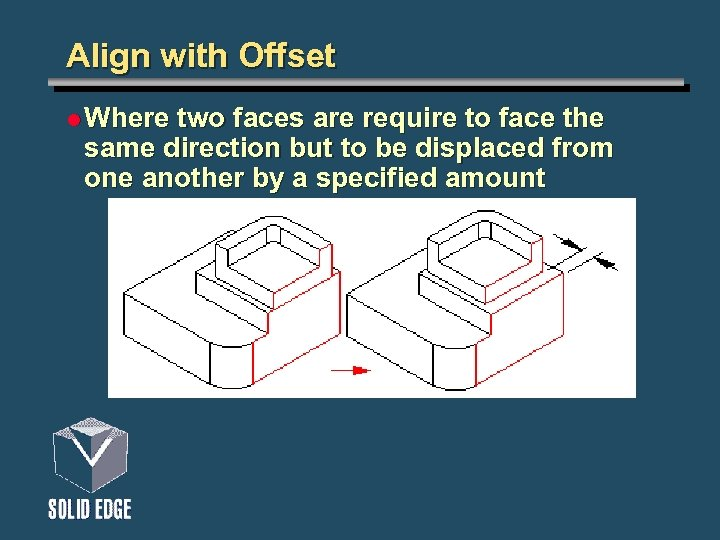 Align with Offset l Where two faces are require to face the same direction