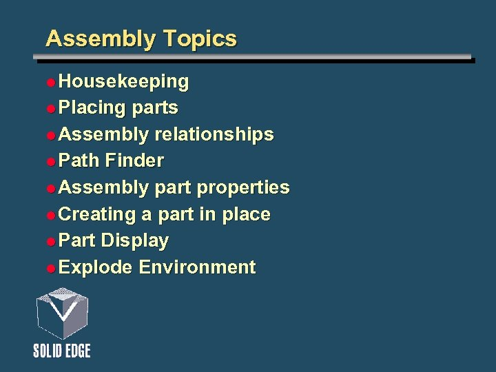 Assembly Topics l Housekeeping l Placing parts l Assembly relationships l Path Finder l