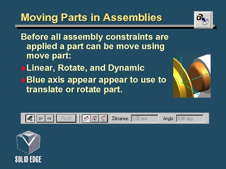 Moving Parts in Assemblies Before all assembly constraints are applied a part can be