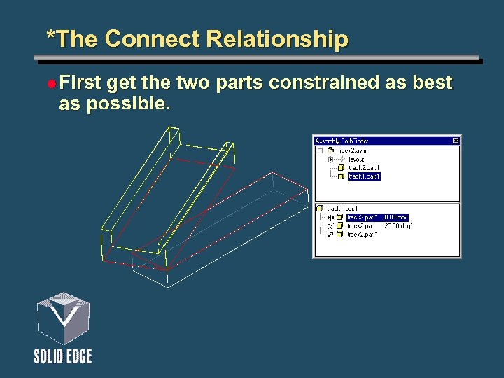 *The Connect Relationship l First get the two parts constrained as best as possible.