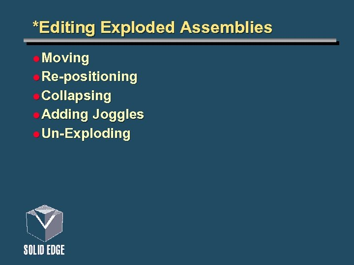 *Editing Exploded Assemblies l Moving l Re-positioning l Collapsing l Adding Joggles l Un-Exploding