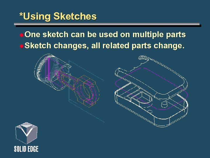 *Using Sketches l One sketch can be used on multiple parts l Sketch changes,