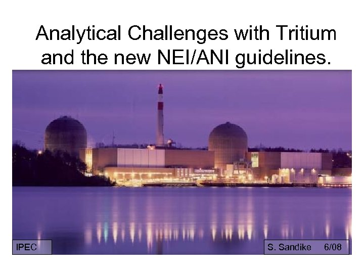 Analytical Challenges with Tritium and the new NEI/ANI guidelines. IPEC S. Sandike 6/08