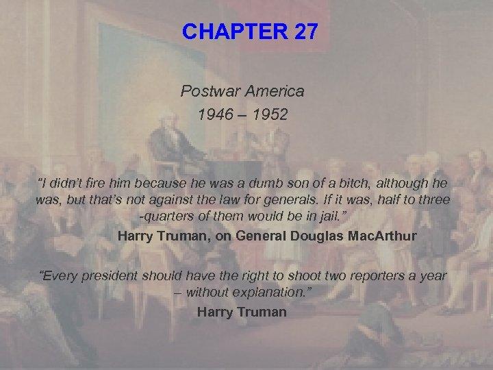 "CHAPTER 27 Postwar America 1946 – 1952 ""I didn't fire him because he was"