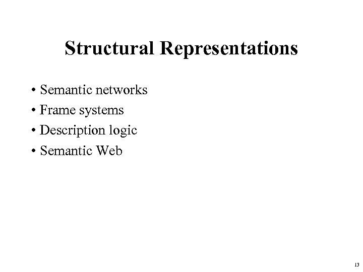 Structural Representations • Semantic networks • Frame systems • Description logic • Semantic Web