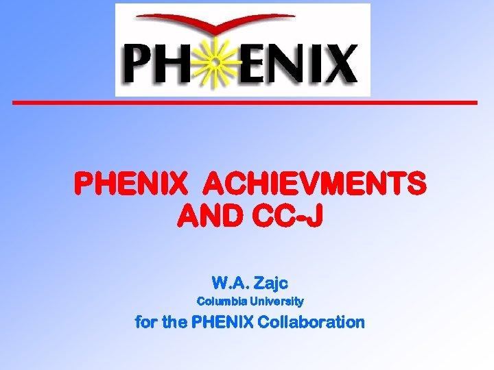 PHENIX ACHIEVMENTS AND CC-J W. A. Zajc Columbia University for the PHENIX Collaboration