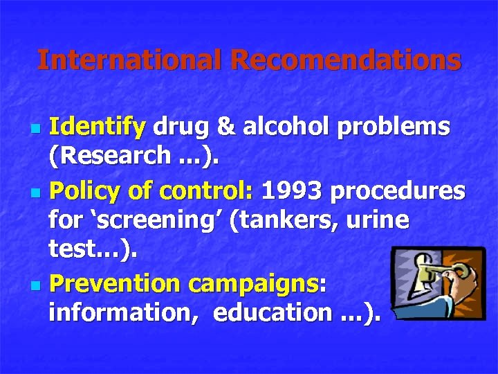 International Recomendations Identify drug & alcohol problems (Research. . . ). n Policy of