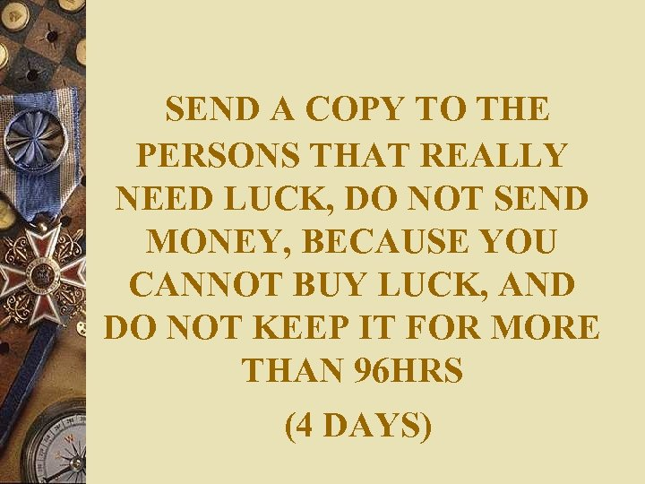 SEND A COPY TO THE PERSONS THAT REALLY NEED LUCK, DO NOT SEND MONEY,
