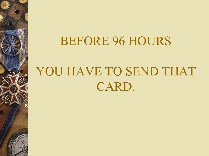 BEFORE 96 HOURS YOU HAVE TO SEND THAT CARD.