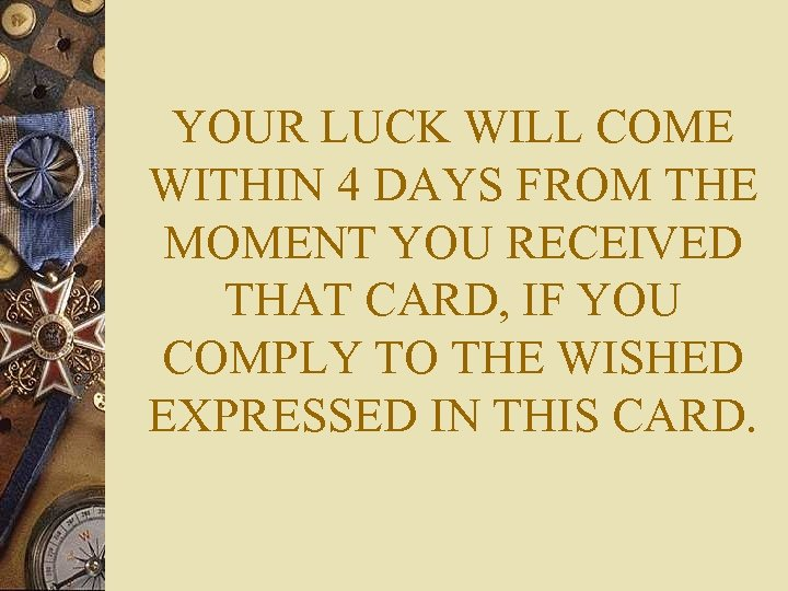 YOUR LUCK WILL COME WITHIN 4 DAYS FROM THE MOMENT YOU RECEIVED THAT CARD,