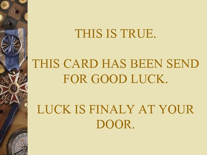 THIS IS TRUE. THIS CARD HAS BEEN SEND FOR GOOD LUCK IS FINALY AT