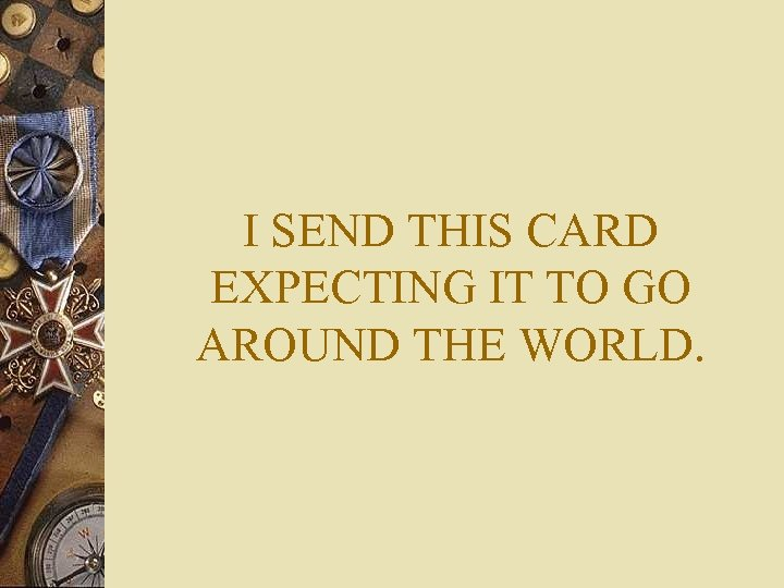 I SEND THIS CARD EXPECTING IT TO GO AROUND THE WORLD.