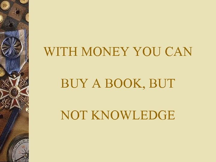 WITH MONEY YOU CAN BUY A BOOK, BUT NOT KNOWLEDGE