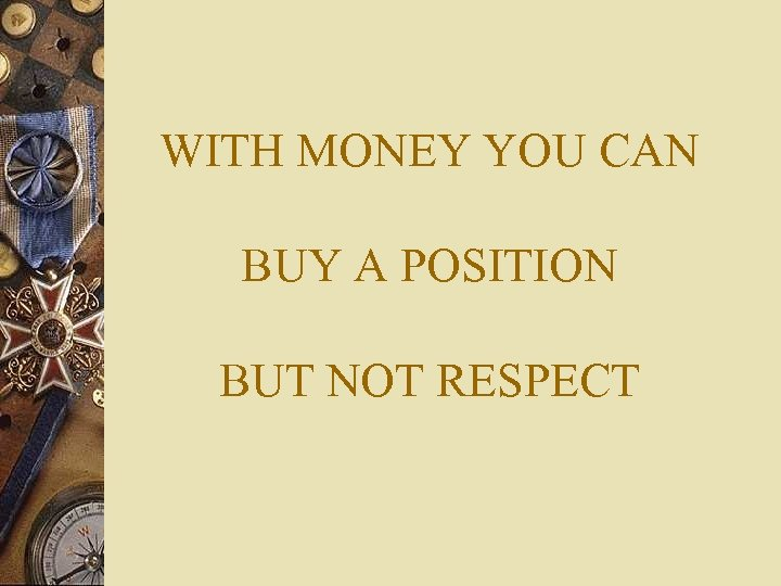 WITH MONEY YOU CAN BUY A POSITION BUT NOT RESPECT