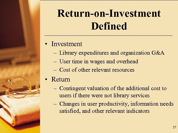 Return-on-Investment Defined • Investment – Library expenditures and organization G&A – User time in