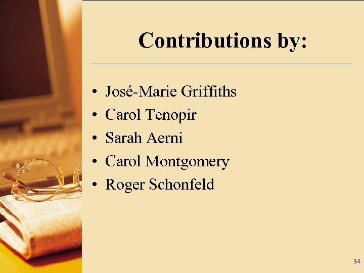 Contributions by: • • • José-Marie Griffiths Carol Tenopir Sarah Aerni Carol Montgomery Roger