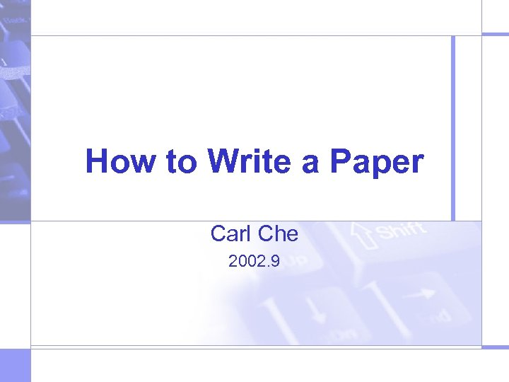 How to Write a Paper Carl Che 2002. 9