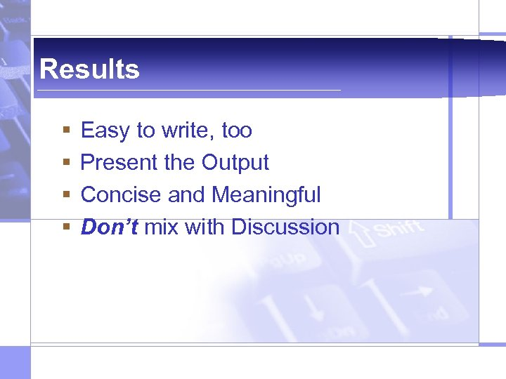 Results § § Easy to write, too Present the Output Concise and Meaningful Don't