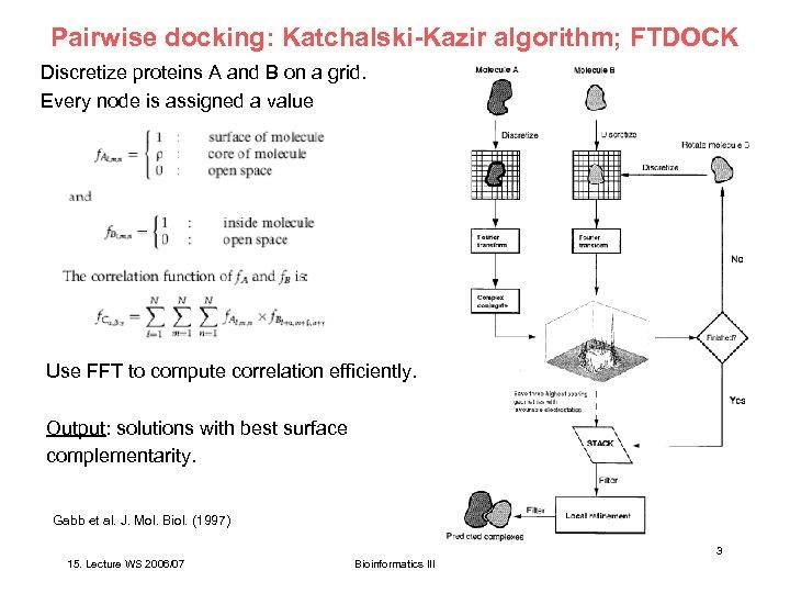 Pairwise docking: Katchalski-Kazir algorithm; FTDOCK Discretize proteins A and B on a grid. Every
