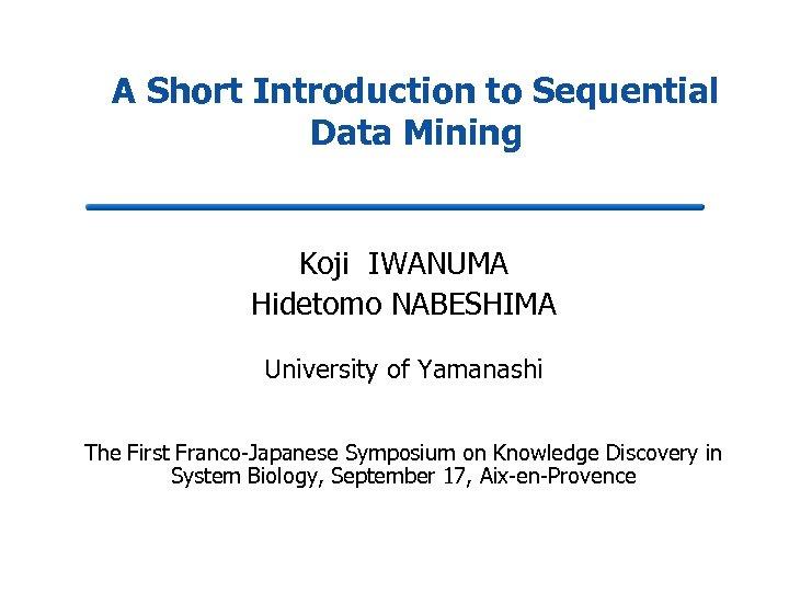 A Short Introduction to Sequential Data Mining Koji IWANUMA Hidetomo NABESHIMA University of Yamanashi