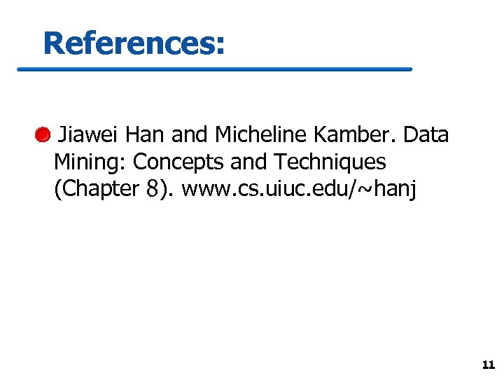 References: Jiawei Han and Micheline Kamber. Data Mining: Concepts and Techniques (Chapter 8). www.