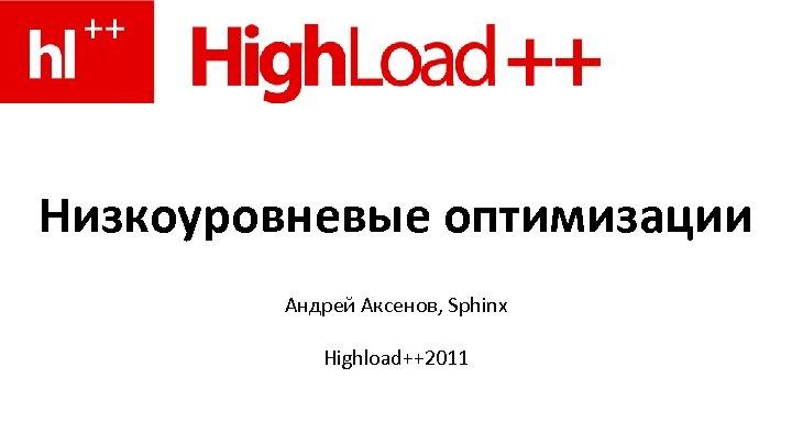 Низкоуровневые оптимизации Андрей Аксенов, Sphinx Highload++2011