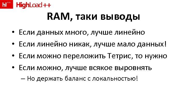 RAM, таки выводы • • Если данных много, лучше линейно Если линейно никак, лучше