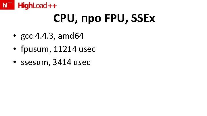 CPU, про FPU, SSEx • gcc 4. 4. 3, amd 64 • fpusum, 11214