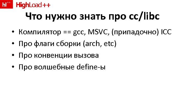 Что нужно знать про cc/libc • • Компилятор == gcc, MSVC, (припадочно) ICC Про
