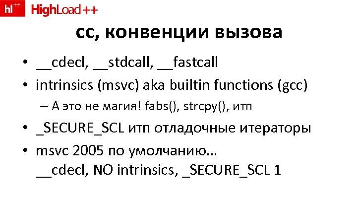 cc, конвенции вызова • __cdecl, __stdcall, __fastcall • intrinsics (msvc) aka builtin functions (gcc)