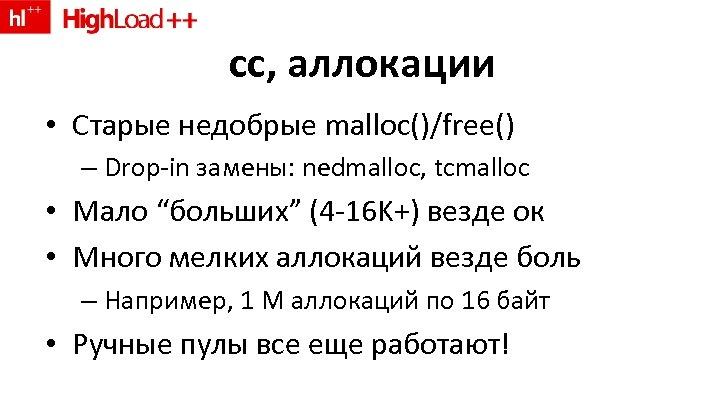 "cc, аллокации • Старые недобрые malloc()/free() – Drop-in замены: nedmalloc, tcmalloc • Мало ""больших"""