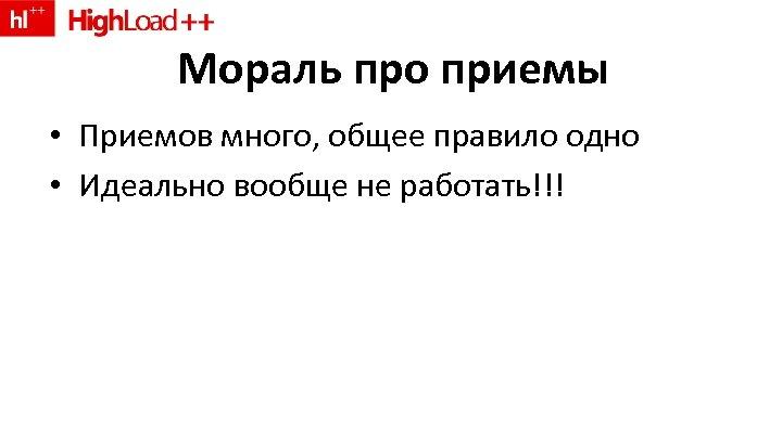 Мораль про приемы • Приемов много, общее правило одно • Идеально вообще не работать!!!