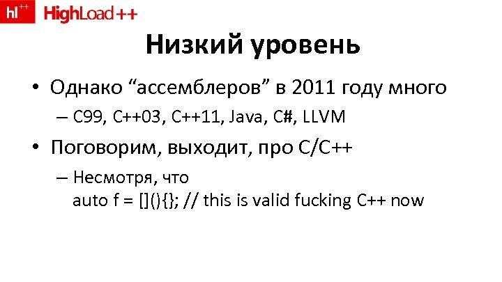 """Низкий уровень • Однако """"ассемблеров"""" в 2011 году много – C 99, C++03, C++11,"""