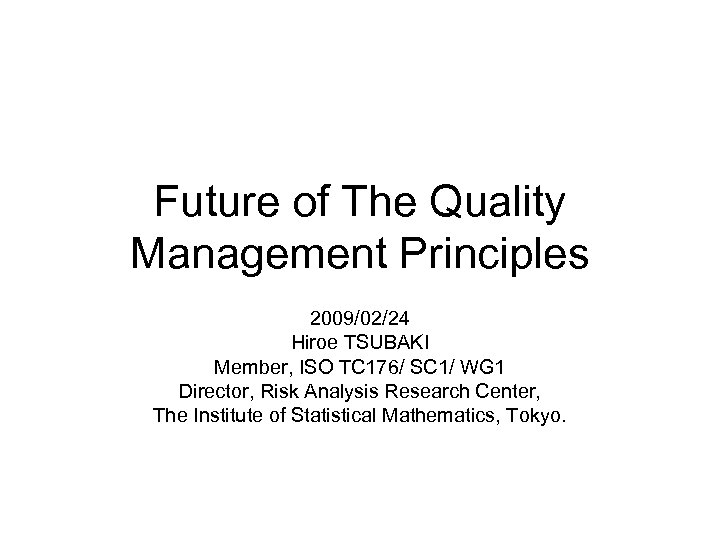 Future of The Quality Management Principles 2009/02/24 Hiroe TSUBAKI Member, ISO TC 176/ SC