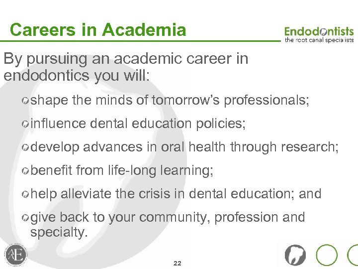 Careers in Academia By pursuing an academic career in endodontics you will: shape the