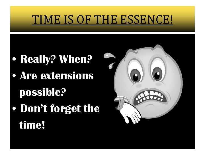 TIME IS OF THE ESSENCE! • Really? When? • Are extensions possible? • Don't
