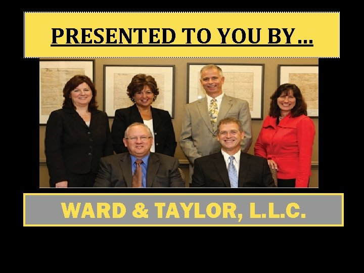 PRESENTED TO YOU BY… WARD & TAYLOR, L. L. C.