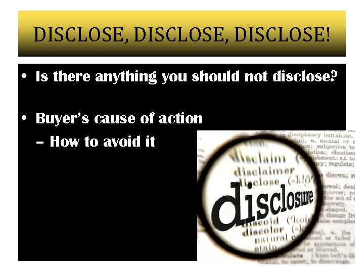 DISCLOSE, DISCLOSE! • Is there anything you should not disclose? • Buyer's cause of