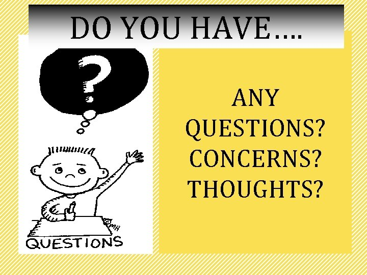 DO YOU HAVE…. ANY QUESTIONS? CONCERNS? THOUGHTS?