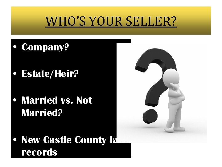 WHO'S YOUR SELLER? • Company? • Estate/Heir? • Married vs. Not Married? • New