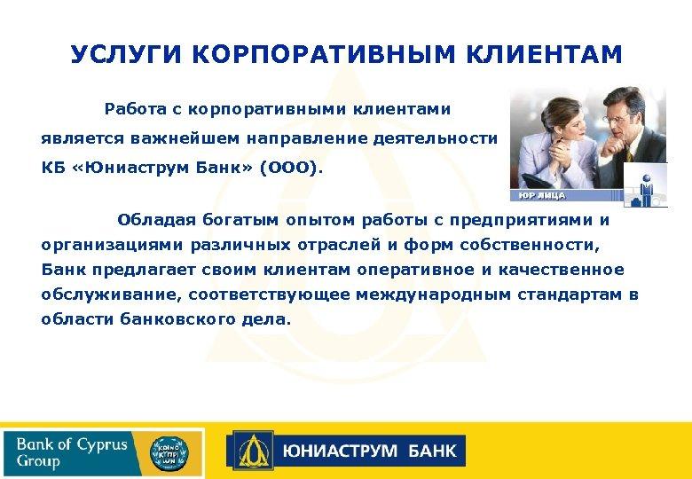 УСЛУГИ КОРПОРАТИВНЫМ КЛИЕНТАМ Работа с корпоративными клиентами является важнейшем направление деятельности КБ «Юниаструм Банк»