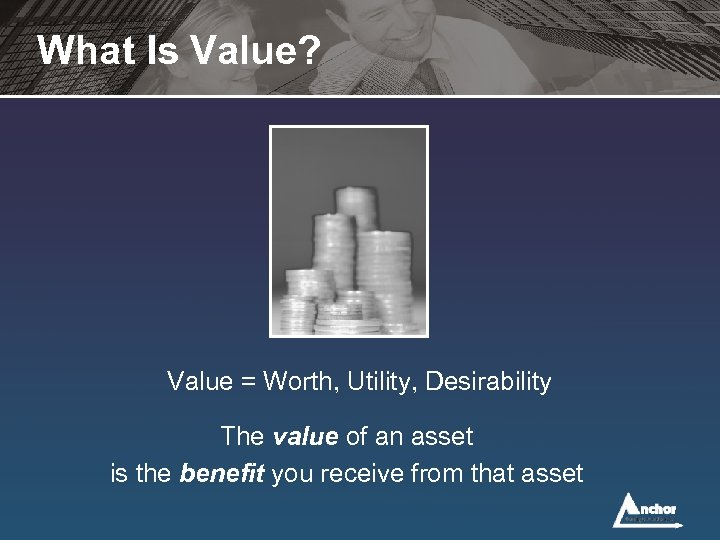 What Is Value? Value = Worth, Utility, Desirability The value of an asset is