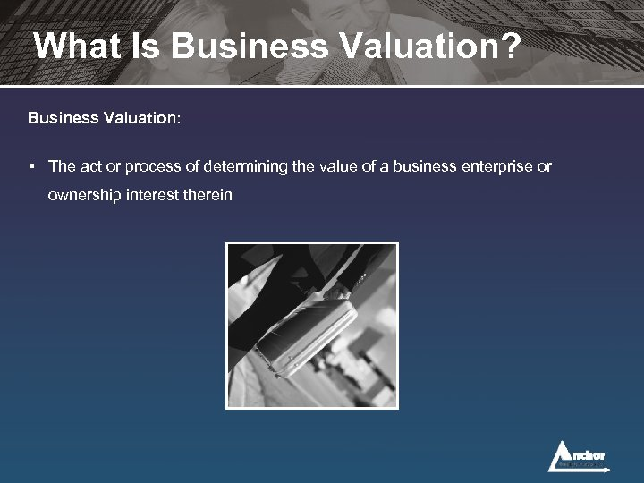 What Is Business Valuation? Business Valuation: § The act or process of determining the